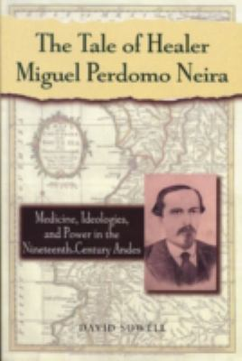The Tale of Healer Miguel Perdomo Neira: Medicine, Ideologies, and Power in the Nineteenth-Century Andes 9780842028264