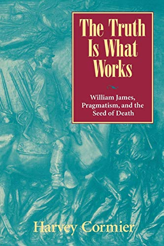 The Truth Is What Works: William James, Pragmatism, and the Seed of Death 9780847692736