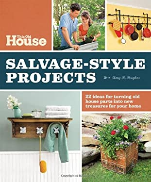 This Old House Salvage-Style Projects: 22 Ideas for Turning Old House Parts Into New Treasures for Your Home 9780848735401