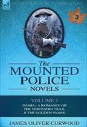 The Mounted Police Novels: Volume 3-Isobel: A Romance of the Northern Trail & the Golden Snare 10202054