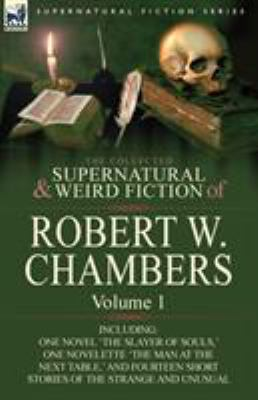 The Collected Supernatural and Weird Fiction of Robert W. Chambers: Volume 1-Including One Novel 'The Slayer of Souls, ' One Novelette 'The Man at the 9780857061911