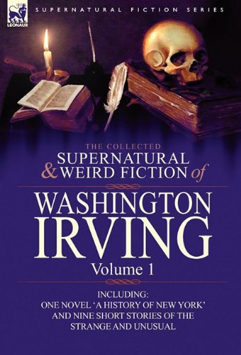 The Collected Supernatural and Weird Fiction of Washington Irving: Volume 1-Including One Novel 'a History of New York' and Nine Short Stories of the 9780857063991