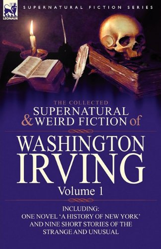 The Collected Supernatural and Weird Fiction of Washington Irving: Volume 1-Including One Novel 'a History of New York' and Nine Short Stories of the 9780857064004