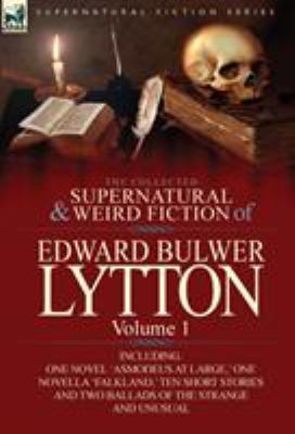 The Collected Supernatural and Weird Fiction of Edward Bulwer Lytton-Volume 1: Including One Novel 'Asmodeus at Large, ' One Novella 'Falkland, ' Ten 9780857064790