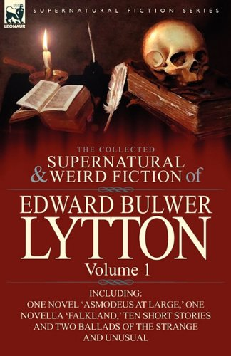 The Collected Supernatural and Weird Fiction of Edward Bulwer Lytton-Volume 1: Including One Novel 'Asmodeus at Large, ' One Novella 'Falkland, ' Ten 9780857064806