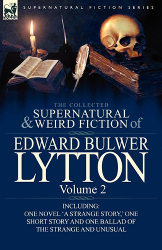 The Collected Supernatural and Weird Fiction of Edward Bulwer Lytton-Volume 2: Including One Novel 'a Strange Story, ' One Short Story and One Ballad 9780857064813