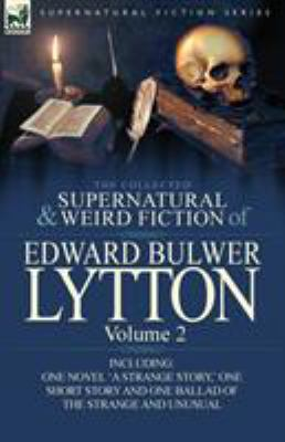 The Collected Supernatural and Weird Fiction of Edward Bulwer Lytton-Volume 2: Including One Novel 'a Strange Story, ' One Short Story and One Ballad 9780857064820