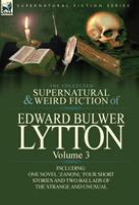 The Collected Supernatural and Weird Fiction of Edward Bulwer Lytton-Volume 3: Including One Novel 'Zanoni, ' Four Short Stories and Two Ballads of th 9780857064837