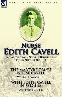 Nurse Edith Cavell: Two Accounts of a Notable British Nurse of the First World War---The Martyrdom of Nurse Cavell by William Thomson Hill 9780857065087