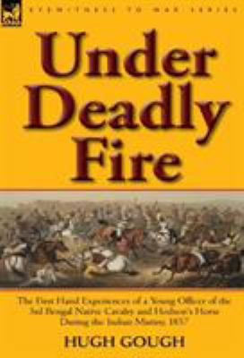 Under Deadly Fire: The First Hand Experiences of a Young Officer of the 3rd Bengal Native Cavalry and Hodson's Horse During the Indian Mu 9780857065599
