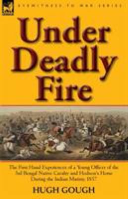 Under Deadly Fire: The First Hand Experiences of a Young Officer of the 3rd Bengal Native Cavalry and Hodson's Horse During the Indian Mu 9780857065605