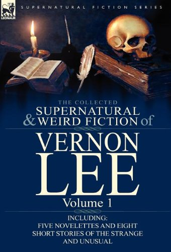 The Collected Supernatural and Weird Fiction of Vernon Lee: Volume 1-Including Five Novelettes and Eight Short Stories of the Strange and Unusual 9780857066831
