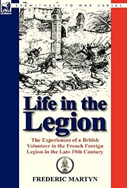 Life in the Legion: The Experiences of a British Volunteer in the French Foreign Legion in the Late 19th Century 9780857067838