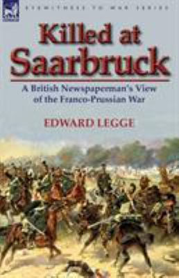 Killed at Saarbruck: A British Newspaperman's View of the Franco-Prussian War 9780857067920