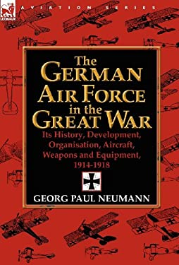 The German Air Force in the Great War: Its History, Development, Organisation, Aircraft, Weapons and Equipment, 1914-1918 9780857068347