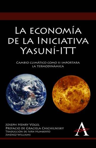 La Economia de la Iniciativa Yasuni-ITT: Cambio Climatico Como Si Importara la Termodinamica = The Economics of the Yasuni Initiative 9780857284624