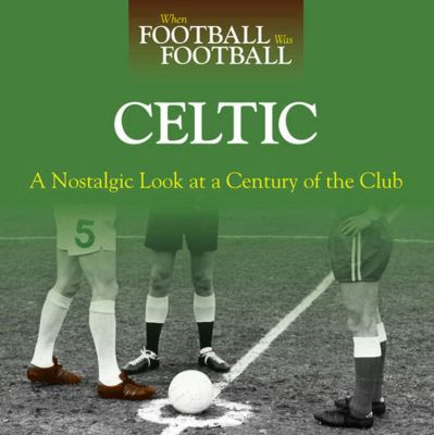 When Football Was Football: Celtic: A Nostalgic Look at a Century of the Club 9780857330345