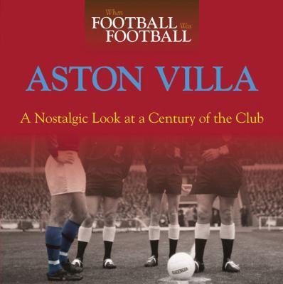 Aston Villa: A Nostalgic Look at a Century of the Club 9780857330475