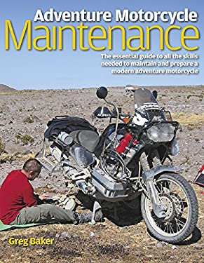 Adventure Motorcycle Maintenance Manual: The Essential Guide to All the Skills Needed to Maintain and Prepare a Modern Adventure Motorcycle 9780857330598