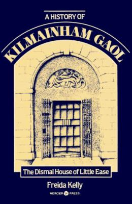 A History of Kilmainham Gaol: The Dismal House of Little Ease 9780853428398