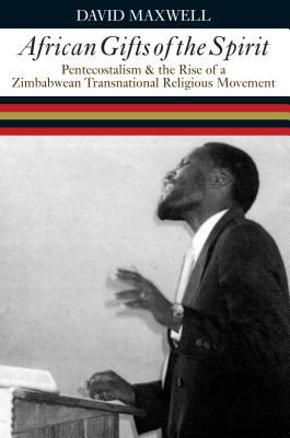 African Gifts of the Spirit: Pentecostalism and the Rise of a Zimbabwean Transnational Religious Movement 9780852559666