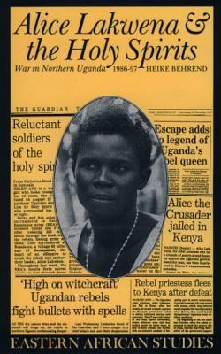 Alice Lakwena and the Holy Spirits: War in Northern Uganda, 1986-97 9780852552476