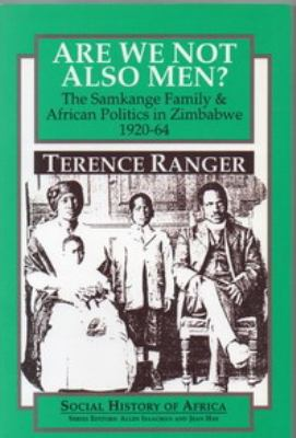 Are We Not Also Men?: The Samkange Family and African Politics in Zimbabwe, 1920-64 9780852556184