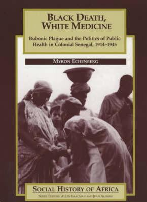 Black Death, White Medicine: Bubonic Plague and the Politics of Public Health in Colonial Senegal, 1914-1945 9780852556467