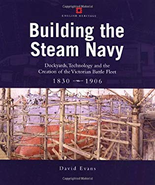 Building the Steam Navy: Dockyards, Technology and the Creation of the Victorian Battle Fleet 1830-1906 David Evans