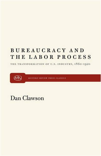 Bureaucracy and the Labor Process: The Transformation of U. S. Industry, 1860-1920 9780853455431