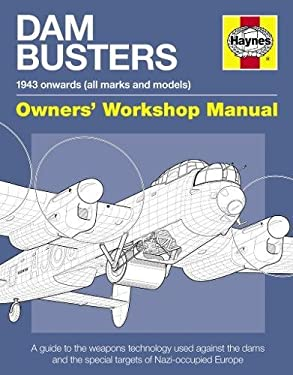 Dam Busters 1943 Onwards (All Marks and Models) Owners' Workshop Manual: An Insight Into the Weapons Technology Used Against the Dams and Other Specia 9780857330154