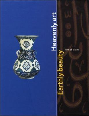 Earthly Beauty, Heavenly Art: The Art of Islam 9780853318064