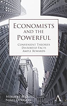 Economists and the Powerful: Convenient Theories, Distorted Facts, Ample Rewards 9780857284594
