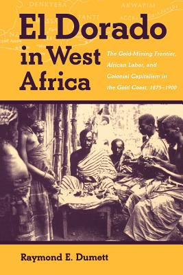 El Dorado in West Africa: The Gold-Mining Frontier, African Labor and Colonial Capitalism in the Gold Coast, 1875-1900 9780852557686