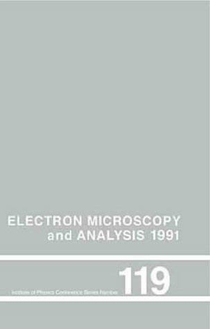Electron Microscopy and Analysis 1991, Proceedings of the Institute of Physics Electron Microscopy and Analysis Group Conference Held 10-13 September 9780854984084