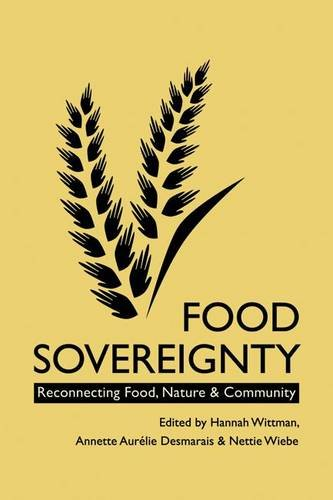 Food Sovereignty: Reconnecting Food, Nature & Community. Edited by Hannah Wittman, Annette Aurlie Desmaris & Nettie Wiebe
