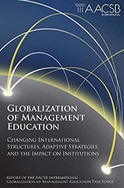 Globalization of Management Education: Changing International Structures, Adaptive Strategies, and the Impact on Institutions 9780857249418