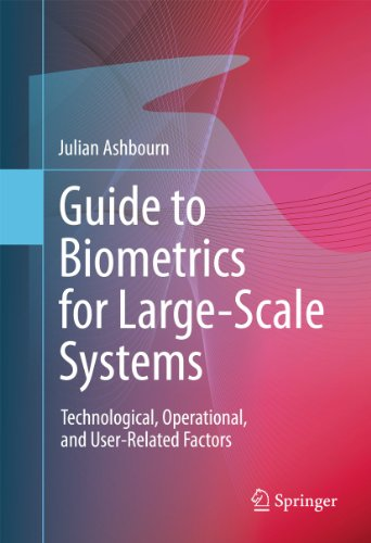 Guide to Biometrics for Large-Scale Systems: Technological, Operational, and User-Related Factors 9780857294661