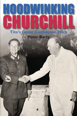 Hoodwinking Churchill: Tito's Great Confidence Trick 9780856832826