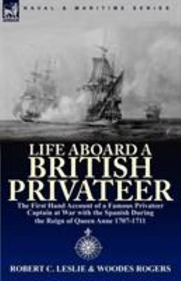 Life Aboard a British Privateer: The First Hand Account of a Famous Privateer Captain at War with the Spanish During the Reign of Queen Anne 1707-1711 9780857062970