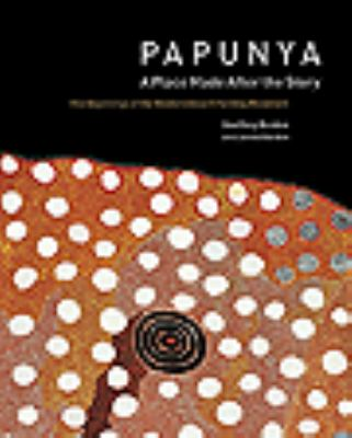 Papunya: A Place Made After the Story: The Beginnings of the Western Desert Painting Movement