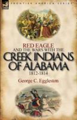 Red Eagle and the Wars with the Creek Indians of Alabama 1812-1814 9780857066244