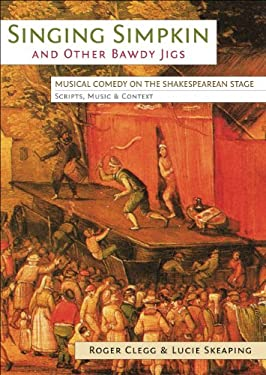 Singing Simpkin and Other Bawdy Jigs: Musical Comedy on the Shakespearean Stage: Scripts, Music and Context
