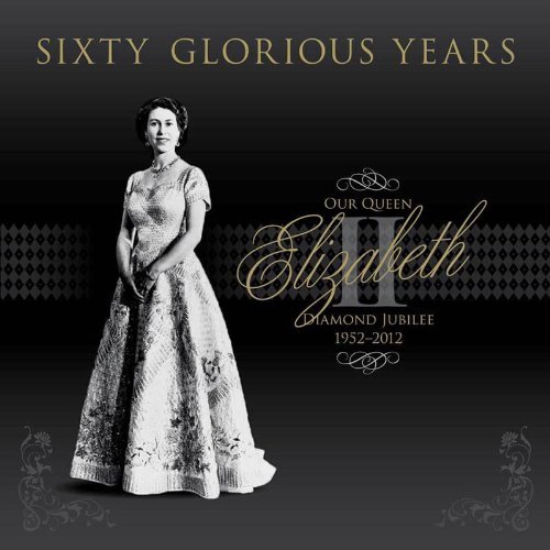 Sixty Glorious Years: Our Queen Elizabeth II: Diamond Jubilee 1952-2012 9780857331656