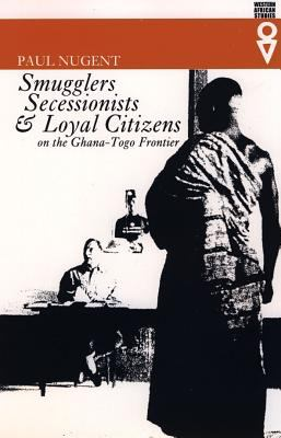Smugglers, Secessionists and Loyal Citizens on the Ghana-Togo Frontier: The Lie of the Borderlands Since 1914 9780852554722
