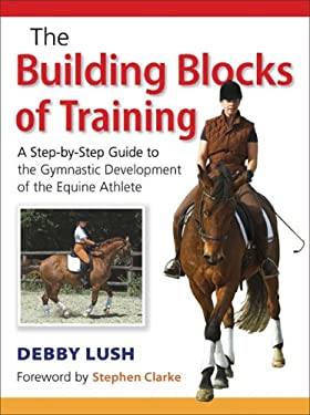 The Building Blocks of Training: A Step-By-Step Guide to the Gymnastic Development of the Equine Athlete 9780851319322