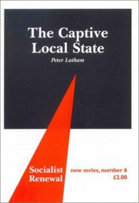 The Captive Local State: Local Democracy Under Seige 9780851246512