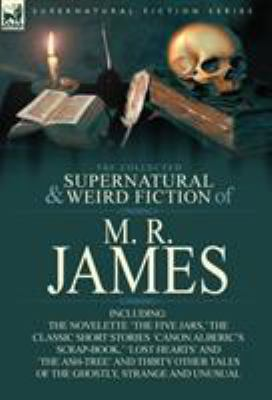 The Collected Supernatural & Weird Fiction of M. R. James: The Novelette 'The Five Jars, ' the Classic Short Stories 'Canon Alberic's Scrap-Book, ' 'L 9780857064196
