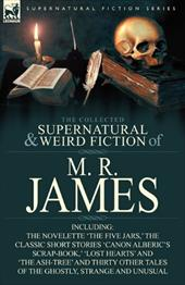 The Collected Supernatural & Weird Fiction of M. R. James: The Novelette 'The Five Jars, ' the Classic Short Stories 'Canon Alberi