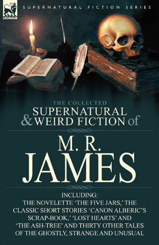 The Collected Supernatural & Weird Fiction of M. R. James: The Novelette 'The Five Jars, ' the Classic Short Stories 'Canon Alberic's Scrap-Book, ' 'L 9780857064202